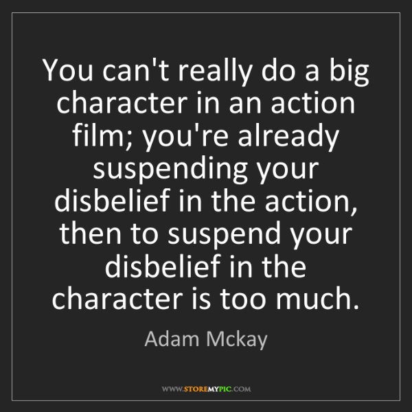 Adam Mckay: You can't really do a big character in an action film;...