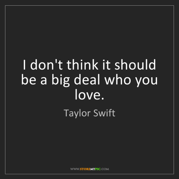 Taylor Swift: I don't think it should be a big deal who you love.