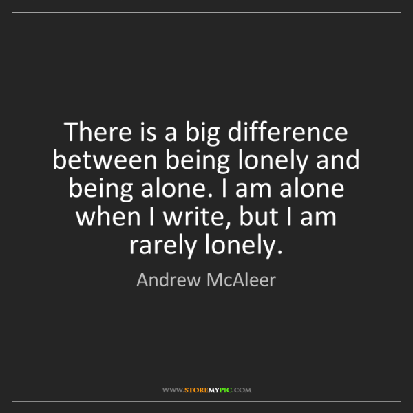 Andrew McAleer: There is a big difference between being lonely and being...