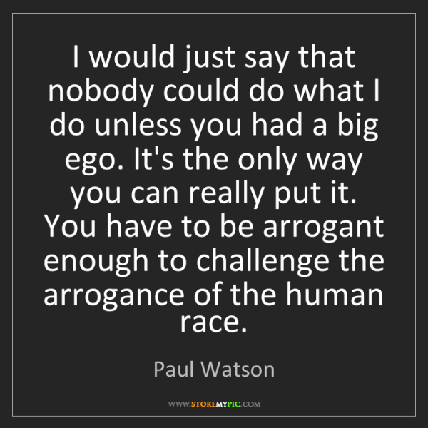 Paul Watson: I would just say that nobody could do what I do unless...