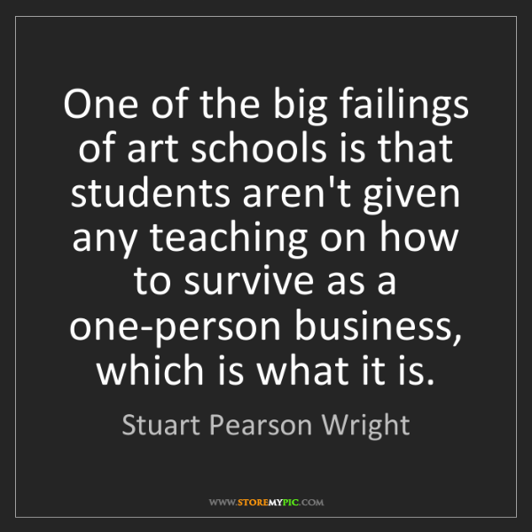 Stuart Pearson Wright: One of the big failings of art schools is that students...