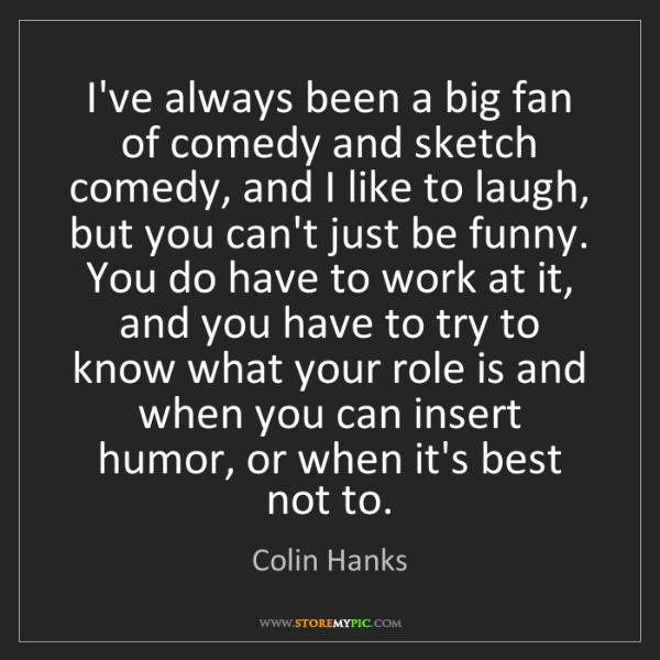 Colin Hanks: I've always been a big fan of comedy and sketch comedy,...