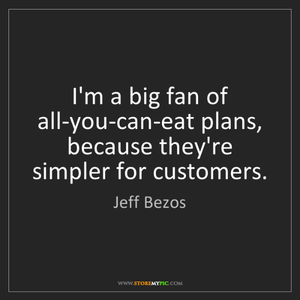 Jeff Bezos: I'm a big fan of all-you-can-eat plans, because they're...