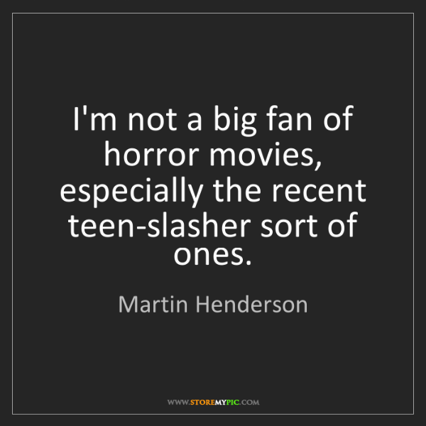Martin Henderson: I'm not a big fan of horror movies, especially the recent...