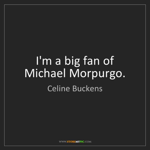 Celine Buckens: I'm a big fan of Michael Morpurgo.