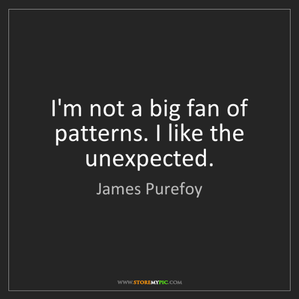 James Purefoy: I'm not a big fan of patterns. I like the unexpected.