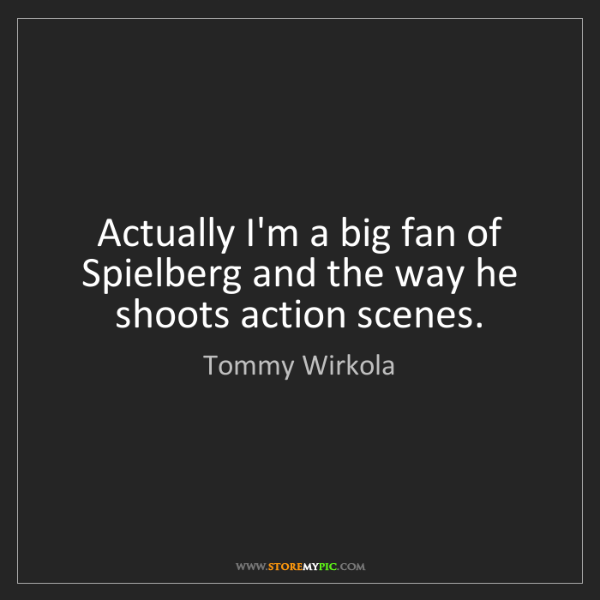 Tommy Wirkola: Actually I'm a big fan of Spielberg and the way he shoots...