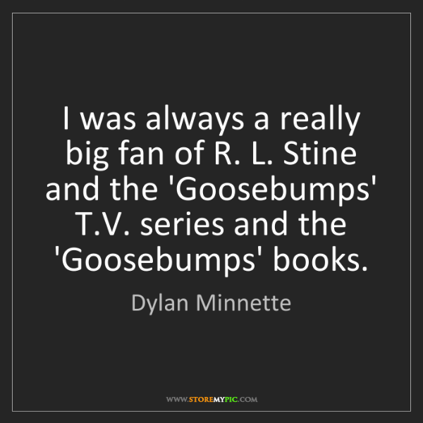 Dylan Minnette: I was always a really big fan of R. L. Stine and the...