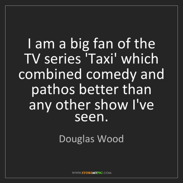 Douglas Wood: I am a big fan of the TV series 'Taxi' which combined...