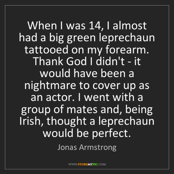 Jonas Armstrong: When I was 14, I almost had a big green leprechaun tattooed...
