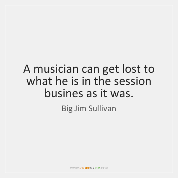 A musician can get lost to what he is in the session ...