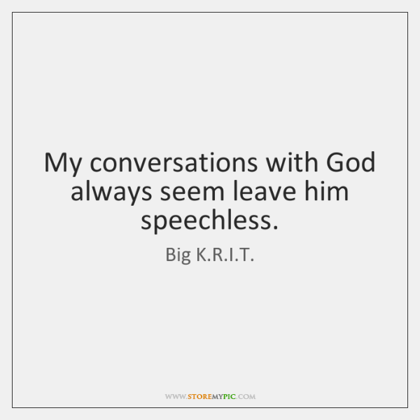 My conversations with God always seem leave him speechless.