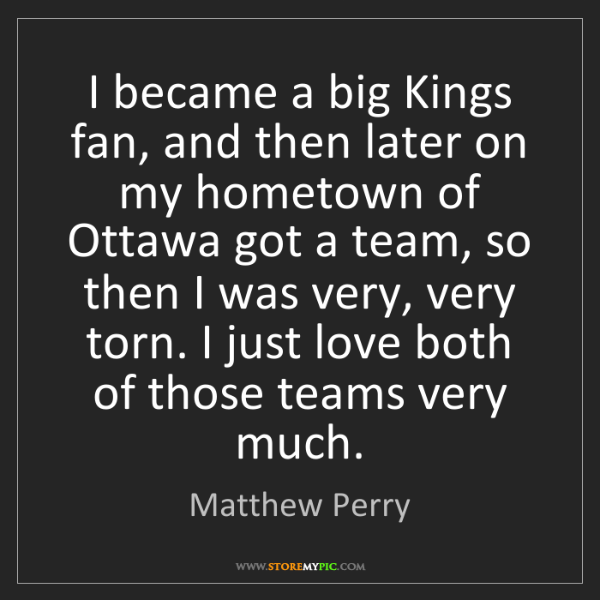 Matthew Perry: I became a big Kings fan, and then later on my hometown...