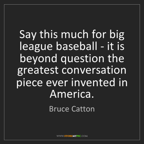 Bruce Catton: Say this much for big league baseball - it is beyond...