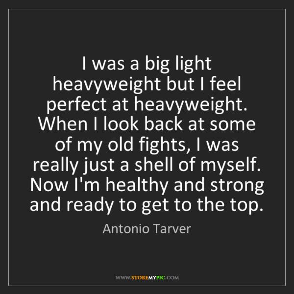 Antonio Tarver: I was a big light heavyweight but I feel perfect at heavyweight....