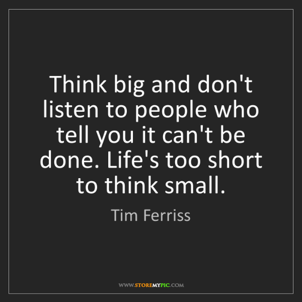 Tim Ferriss: Think big and don't listen to people who tell you it...
