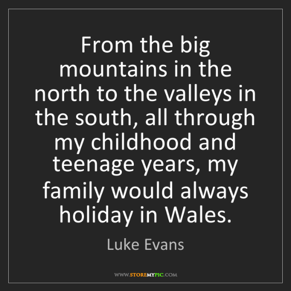 Luke Evans: From the big mountains in the north to the valleys in...