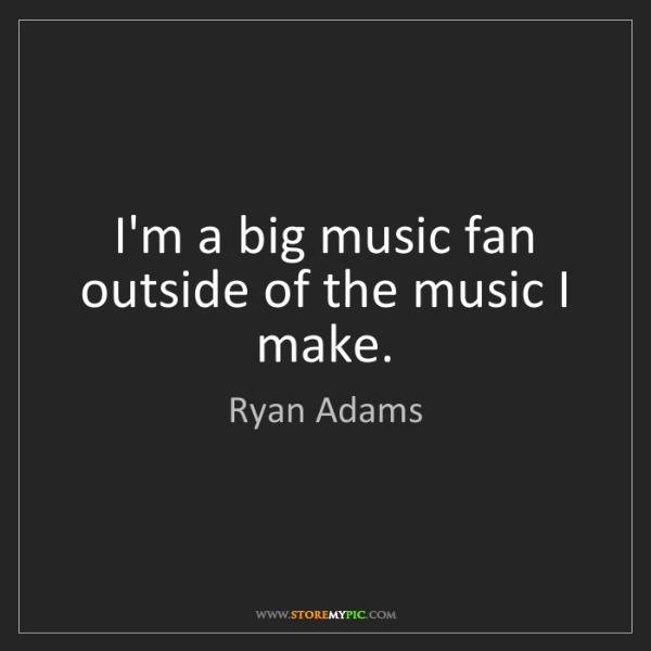 Ryan Adams: I'm a big music fan outside of the music I make.