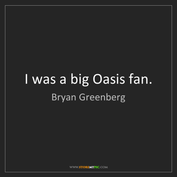 Bryan Greenberg: I was a big Oasis fan.