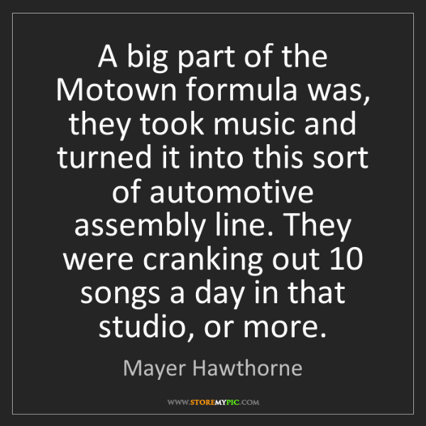 Mayer Hawthorne: A big part of the Motown formula was, they took music...