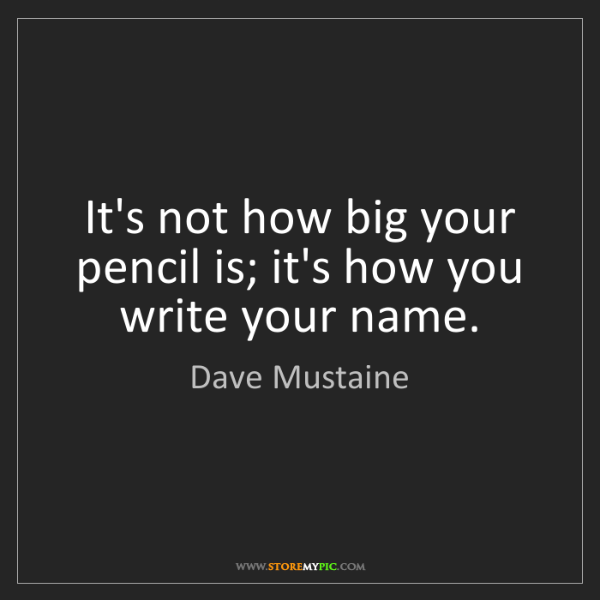Dave Mustaine: It's not how big your pencil is; it's how you write your...