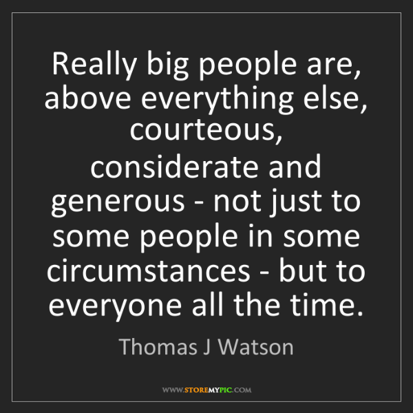 Thomas J Watson: Really big people are, above everything else, courteous,...