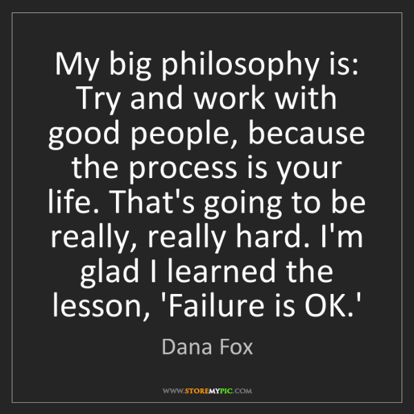 Dana Fox: My big philosophy is: Try and work with good people,...