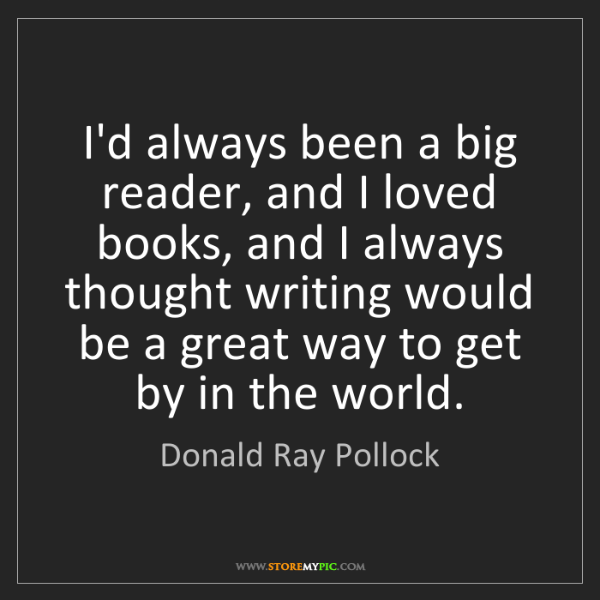 Donald Ray Pollock: I'd always been a big reader, and I loved books, and...