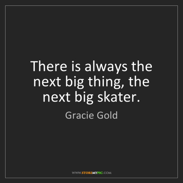Gracie Gold: There is always the next big thing, the next big skater.