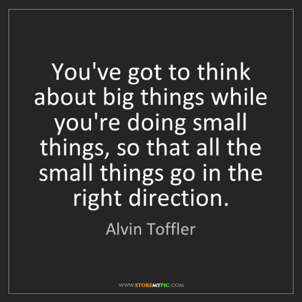 Alvin Toffler: You've got to think about big things while you're doing...