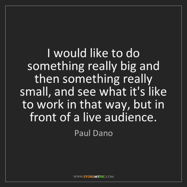 Paul Dano: I would like to do something really big and then something...
