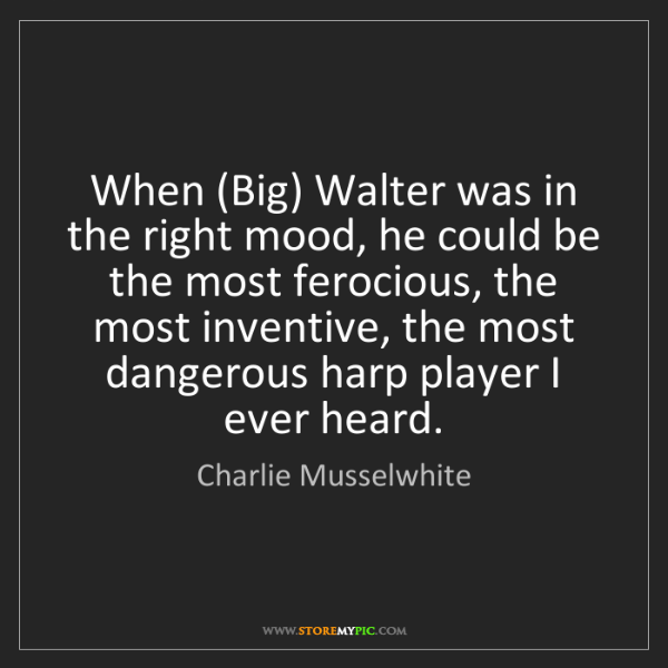 Charlie Musselwhite: When (Big) Walter was in the right mood, he could be...