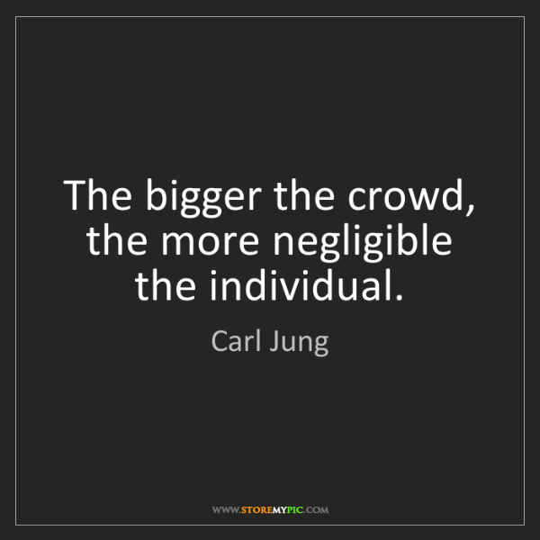Carl Jung: The bigger the crowd, the more negligible the individual.