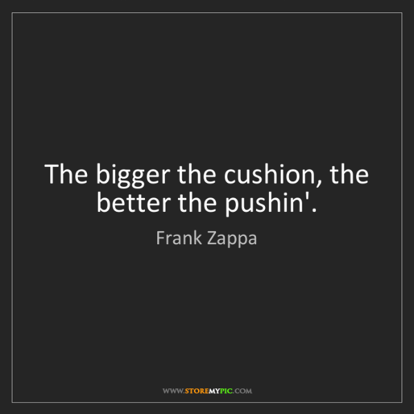 Frank Zappa: The bigger the cushion, the better the pushin'.