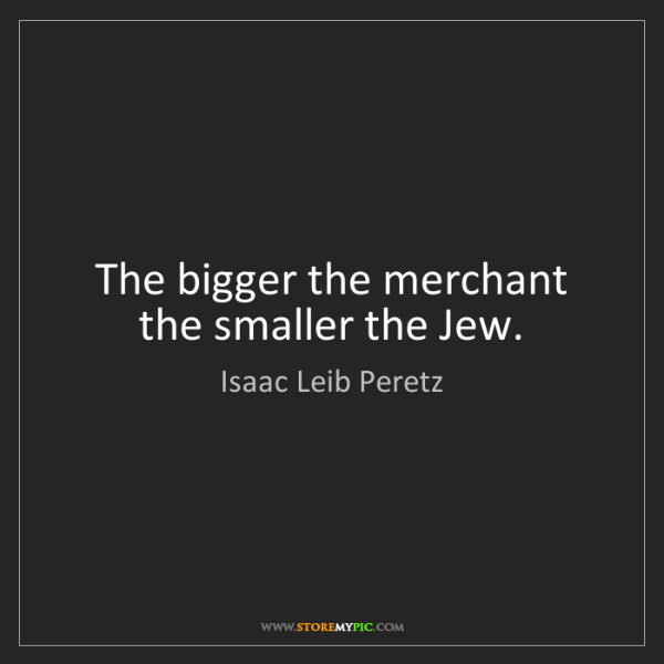 Isaac Leib Peretz: The bigger the merchant the smaller the Jew.
