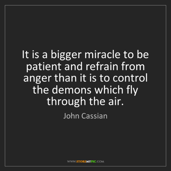 John Cassian: It is a bigger miracle to be patient and refrain from...