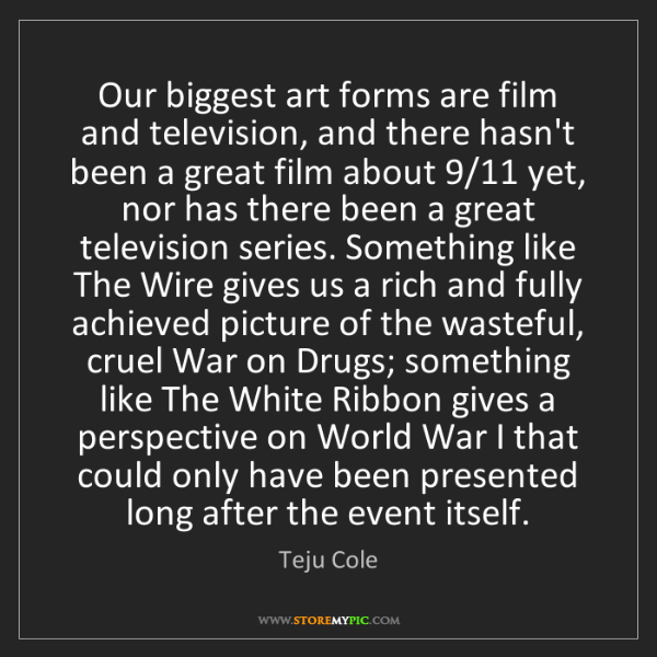 Teju Cole: Our biggest art forms are film and television, and there...