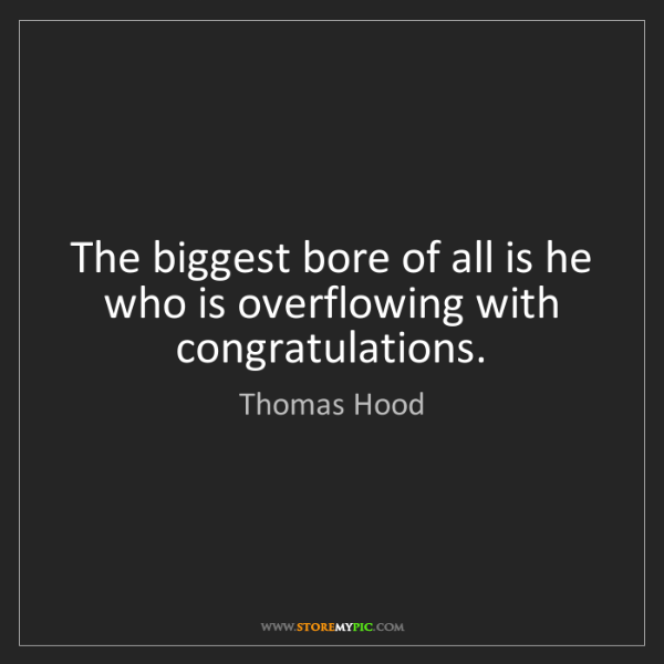 Thomas Hood: The biggest bore of all is he who is overflowing with...
