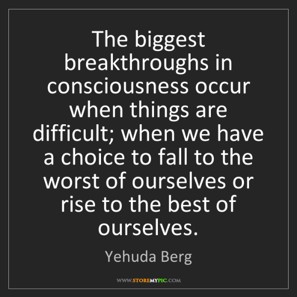 Yehuda Berg: The biggest breakthroughs in consciousness occur when...