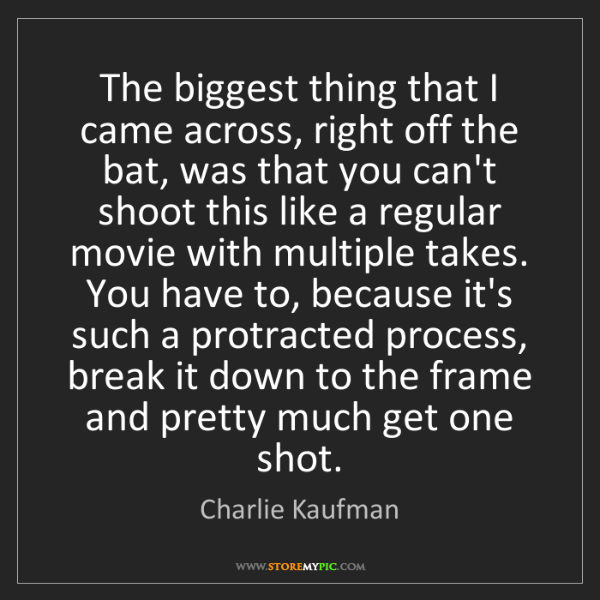 Charlie Kaufman: The biggest thing that I came across, right off the bat,...