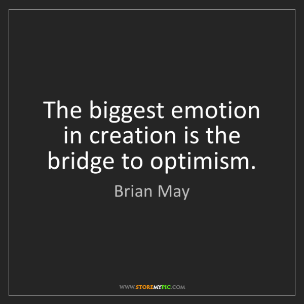 Brian May: The biggest emotion in creation is the bridge to optimism.