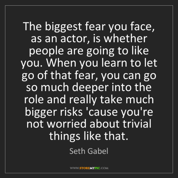 Seth Gabel: The biggest fear you face, as an actor, is whether people...