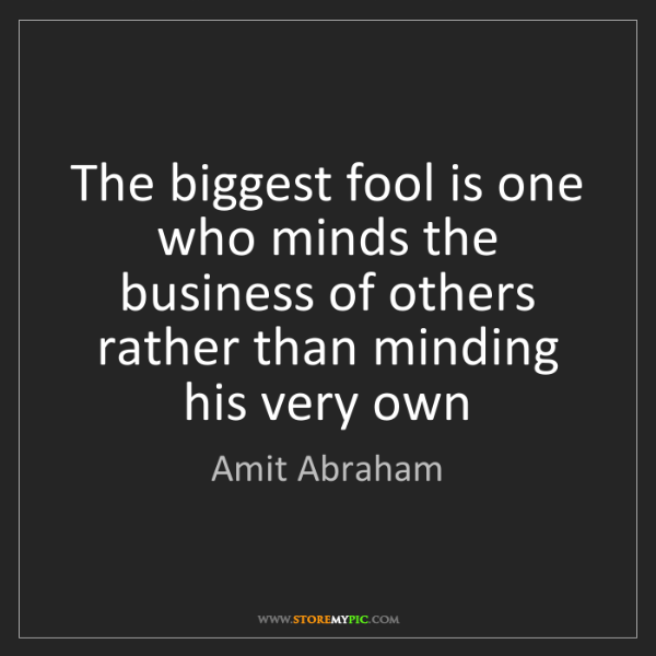 Amit Abraham: The biggest fool is one who minds the business of others...