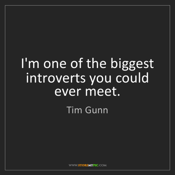 Tim Gunn: I'm one of the biggest introverts you could ever meet.