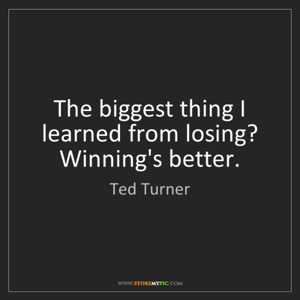 Ted Turner: The biggest thing I learned from losing? Winning's better.
