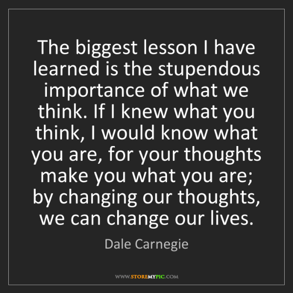Dale Carnegie: The biggest lesson I have learned is the stupendous importance...
