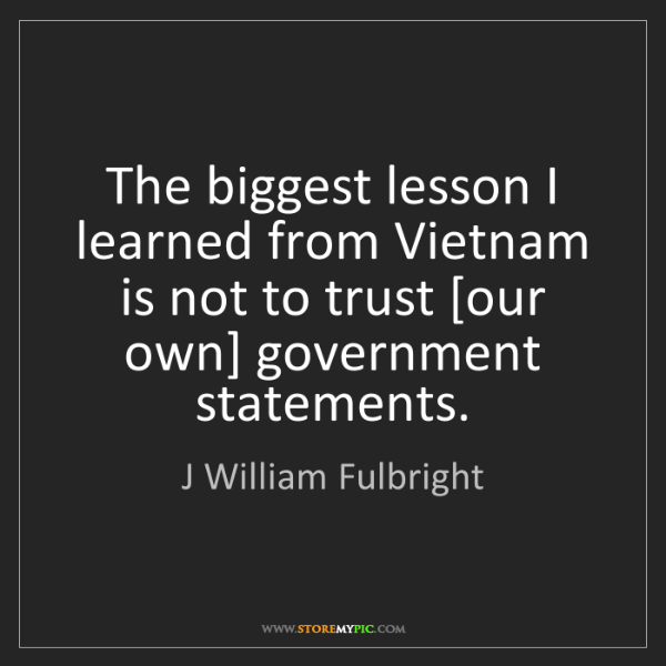 J William Fulbright: The biggest lesson I learned from Vietnam is not to trust...