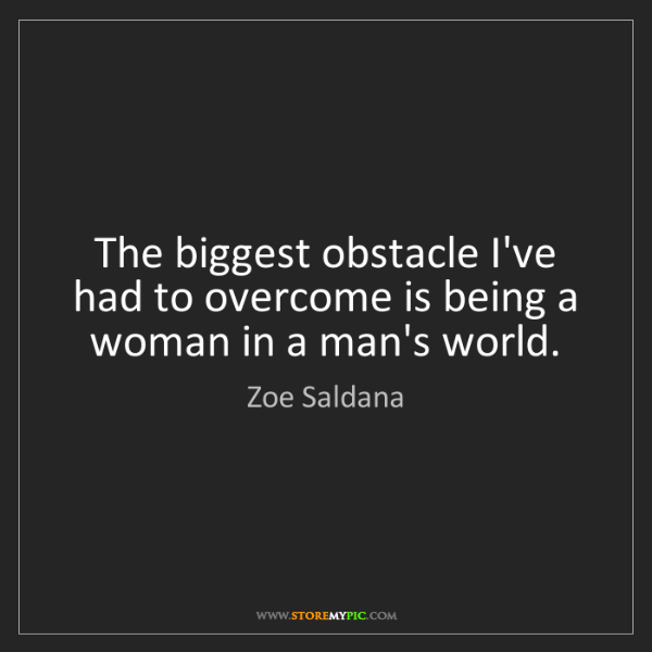 Zoe Saldana: The biggest obstacle I've had to overcome is being a...
