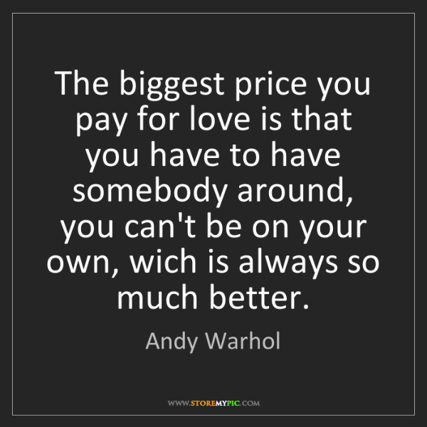 Andy Warhol: The biggest price you pay for love is that you have to...