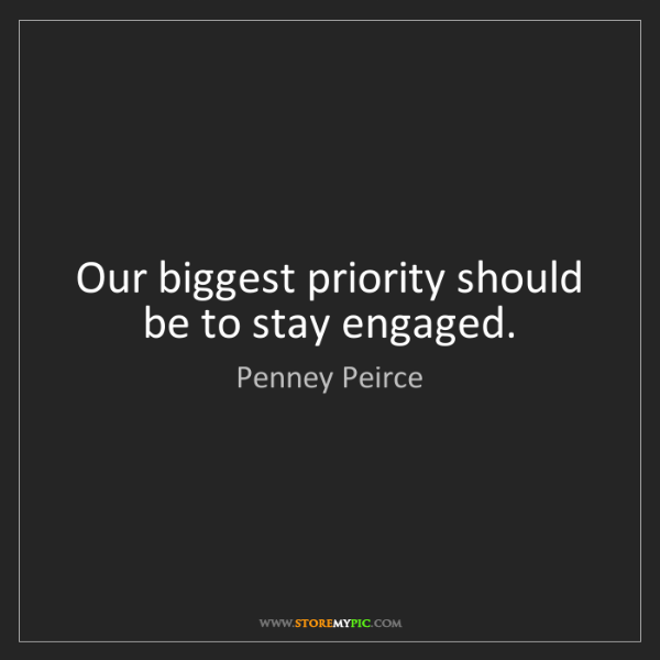 Penney Peirce: Our biggest priority should be to stay engaged.